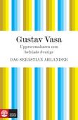 Gustav Vasa: upprorsmakaren som befriade Sverige