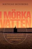 I mörka vatten : hur svenska folket fördes bakom ljuset i ubåtsfrågan