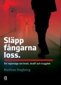 Släpp fångarna loss: ett reportage om brott, straff och trygghet