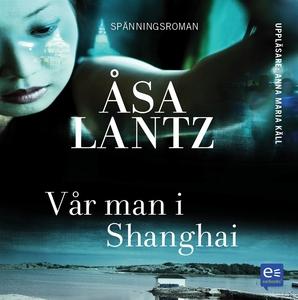 Vår man i Shanghai (ljudbok) av Åsa Lantz