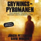 Gryningspyromanen : Från mobbad tonåring till Sveriges värsta mordbrännare