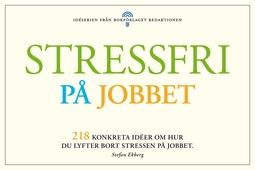 Stressfri på jobbet - 218 konkreta tips om hur du lyfter bort stressen i jobbet
