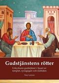 Gudstjänstens rötter: Urkyrkans gudstjänst i ljuset av tempel, synagoga och måltidsbön