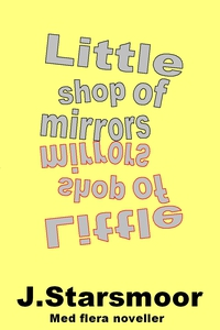 Little shop of mirrors (e-bok) av J Starsmoor