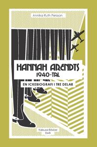 Hannah Arendts 1940-tal : En ickebiografi i tre