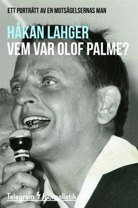 Vem var Olof Palme? - Ett porträtt av en motsäg