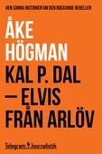 Kal P. Dal - Elvis från Arlöv: Den sanna historien om den rockande rebellen
