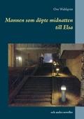 Mannen som döpte midnatten till Elsa: och andra noveller från åren 1972 - 2015