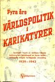 Fyra års VÄRLDSPOLITIK i KARIKATYRER: ... berättad i tusch av världens främsta tecknare och beledsagad av korta texter, skildrande krigets fortlöpande utveckling 1939-1943