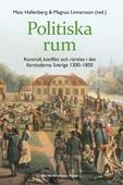 Politiska rum : kontroll, konflikt och rörelse i det förmoderna Sverige 1300–1850