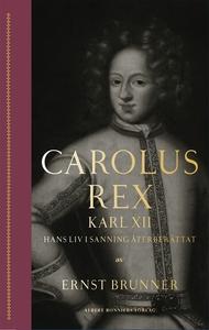 Carolus Rex : Karl XII – hans liv i sanning åte