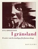 I gränsland : Essäer om kvinnliga författarskap