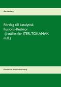 Förslag till katalytisk Fusions-Reaktor (i stället för ITER, TOKAMAK m.fl.): Konsten att tämja solens energi