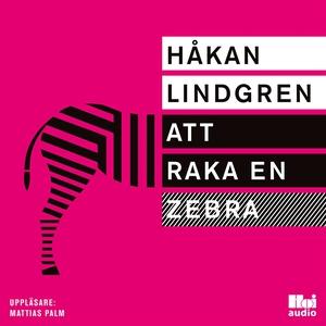 Att raka en zebra (ljudbok) av Håkan Lindgren
