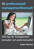 Bli professionell managementkonsult - 250 tips för managementkonsulter och andra konsulter