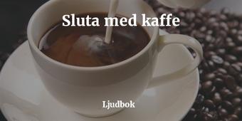 För mycket kaffe? – Koffeinberoende? – Sluta med kaffe!