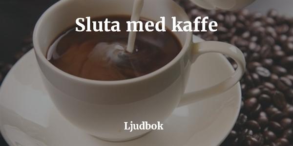 För mycket kaffe? – Koffeinberoende? – Sluta me