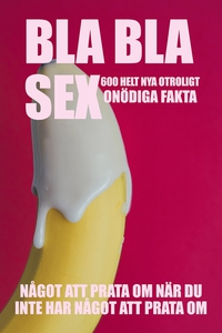 BLA BLA SEX : 600 otroligt onödiga fakta om sex