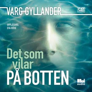 Det som vilar på botten (ljudbok) av Varg Gylla