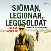 Sjöman, legionär, legosoldat: Svensk soldat i fem krig, från Jugoslavien till Irak