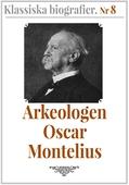 Klassiska biografier 8: Arkeologen Oscar Montelius – Återutgivning av text från 1913