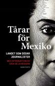 Tårar för Mexiko : Landet som dödar journalister. Med introduktion av Erik de la Reguera