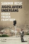 Jugoslaviens undergång: Krigen. Freden. Framtiden.