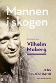 Mannen i skogen : En biografi över Vilhelm Moberg