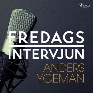 Fredagsintervjun - Anders Ygeman (ljudbok) av F