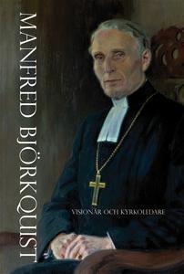 Manfred Björkquist - Visionär och kyrkoledare (
