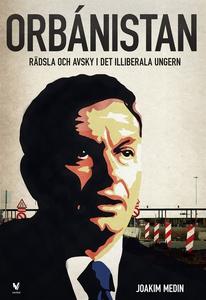 Orbánistan : Rädsla och avsky i det illiberala