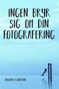 Ingen bryr sig om din fotografering (e-bok) av
