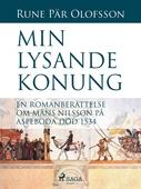 Min lysande konung : en romanberättelse om Måns Nilsson på Aspeboda död 1534