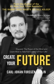 Create Your Future : Discover the Power of the Mind And Learn How to Take Full Control of Your Life!