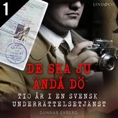 De ska ju ändå dö: tio år i en svensk underrättelsetjänst - Del 1