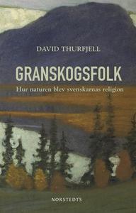 Granskogsfolk : hur naturen blev svenskarnas re