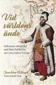 Vid världens ände: sultanens sändebud och hans berättelse om 1700-talets Sverige