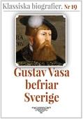 Gustav Vasa befriar Sverige – Återutgivning av text från 1910. Klassiska biografier 19