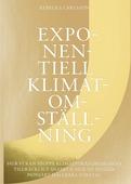 Exponentiell klimatomställning : hur vi kan stoppa klimatförändringarna tillräckligt snabbt & hur du bygger pionjärt hållbara företag