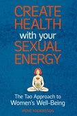 Create Health with Your Sexual Energy: The Tao Approach to Women´s Well-Being