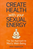 Create Health with Your Sexual Energy: The Tao Approach to Men´s Well-Being