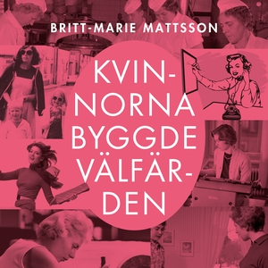 Kvinnorna byggde välfärden (ljudbok) av Brit-Ma