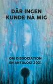 Där ingen kunde nå mig: Om dissociation - en antologi 2021