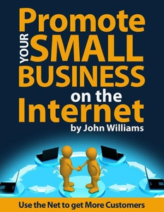 Promote Your Small Business On the Internet - Use the Net to Get More Customers (ebok) av John Williams