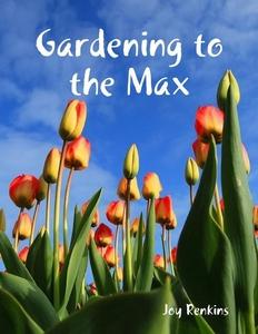 Gardening to the Max (e-bok) av Joy Renkins