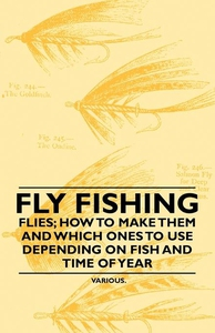 Fly Fishing - Flies; How to Make Them and Which Ones to Use Depending on Fish and Time of Year (e-bog) af Various