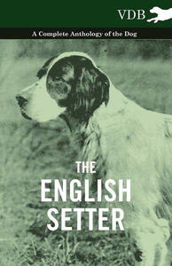 The English Setter - A Complete Anthology of th