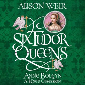 Six Tudor Queens: Anne Boleyn, A King's Obses