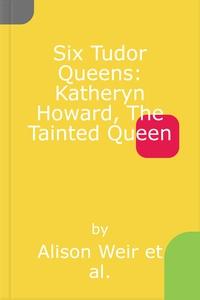 Six Tudor Queens: Katheryn Howard, The Tainte