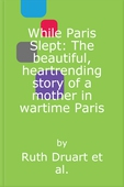 While Paris Slept: A mother in wartime Paris. A heartwrenching choice. A remarkable story.